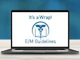 E/M Guideline Changes: It's a Wrap!