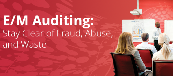 E/M Auditing: Stay Clear of Fraud, Abuse, and Waste